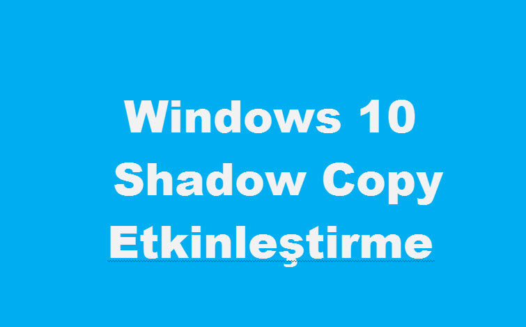Windows 10 Shadow Copy Etkinleştirme Gölge Kopya